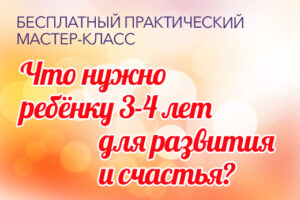 БЕСПЛАТНЫЙ ПРАКТИЧЕСКИЙ МАСТЕР-КЛАСС «Что нужно ребёнку 3-4 лет для развития и счастья?»